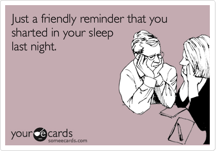 Just a friendly reminder that you sharted in your sleep last night.