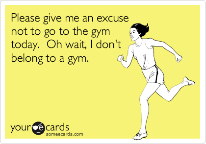 Please give me an excuse not to go to the gym today.  Oh wait, I don't belong to a gym.