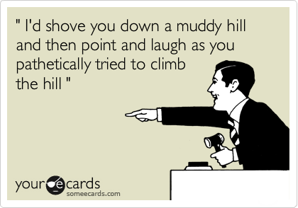 """ I'd shove you down a muddy hill and then point and laugh as you pathetically tried to climb the hill """