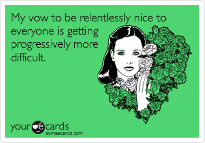 My vow to be relentlessly nice to everyone is getting progressively more difficult.
