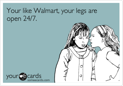 Your like Walmart, your legs are open 24/7.