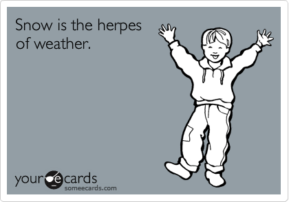 Snow is the herpes of weather.