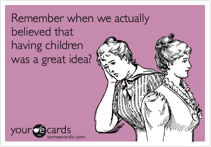Remember when we actually believed that having children was a great idea?
