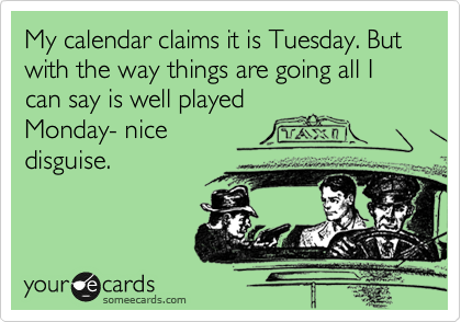 My calendar claims it is Tuesday. But with the way things are going all I can say is well played Monday- nice disguise.