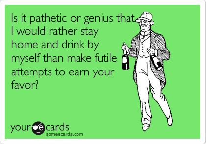 Is it pathetic or genius that I would rather stay home and drink by myself than make futile attempts to earn your favor?