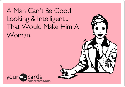 A Man Can't Be Good Looking & Intelligent...  That Would Make Him A Woman.