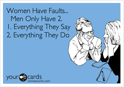 Women Have Faults...    Men Only Have 2.  1. Everything They Say  2. Everything They Do