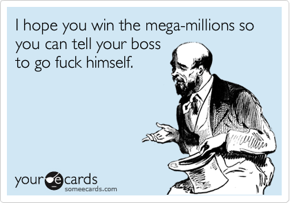 I hope you win the mega-millions so you can tell your boss to go fuck himself.