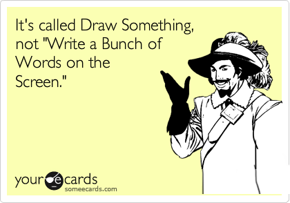 """It's called Draw Something,  not """"Write a Bunch of Words on the Screen."""""""