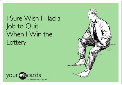 I Sure Wish I Had a  Job to Quit When I Win the Lottery.