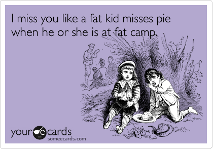 I miss you like a fat kid misses pie when he or she is at fat camp.