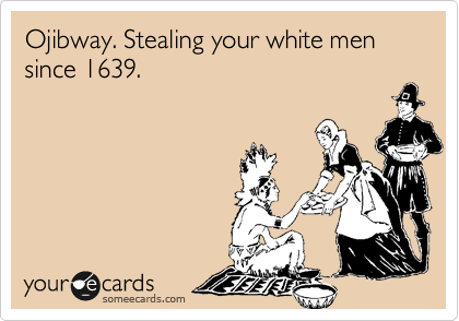 Ojibway. Stealing your white men since 1639.