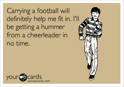 Carrying a football will definitely help me fit in. I'll be getting a hummer from a cheerleader in no time.