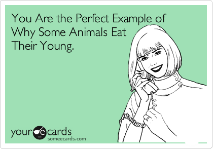 You Are the Perfect Example of Why Some Animals Eat Their Young.