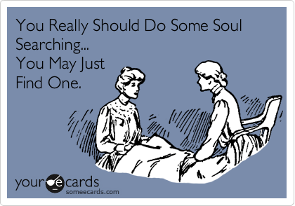You Really Should Do Some Soul Searching...  You May Just  Find One.