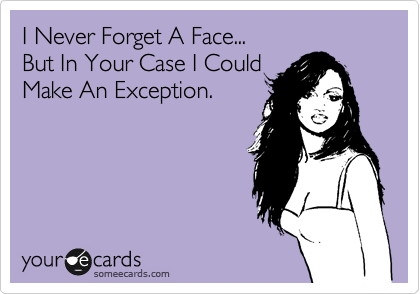 I Never Forget A Face...  But In Your Case I Could Make An Exception.