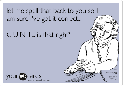 let me spell that back to you so I am sure i've got it correct...  C U N T... is that right?