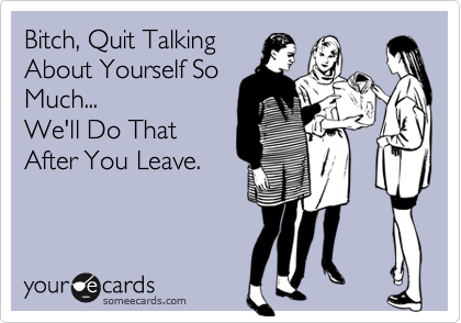 Bitch, Quit Talking About Yourself So Much...  We'll Do That After You Leave.