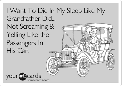 I Want To Die In My Sleep Like My Grandfather Did...  Not Screaming &  Yelling Like the Passengers In  His Car.