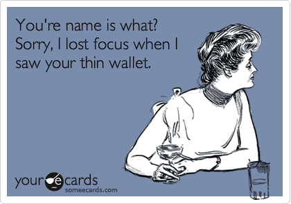 You're name is what?  Sorry, I lost focus when I saw your thin wallet.