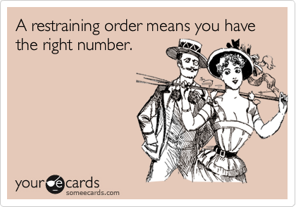A restraining order means you have the right number.