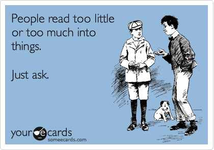 People read too little or too much into things.    Just ask.