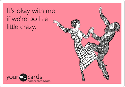 It's okay with me if we're both a little crazy.