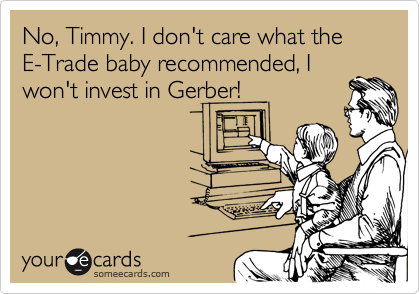 No, Timmy. I don't care what the E-Trade baby recommended, I won't invest in Gerber!
