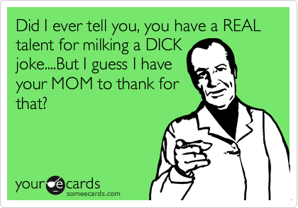 Did I ever tell you, you have a REAL  talent for milking a DICK joke....But I guess I have your MOM to thank for that?