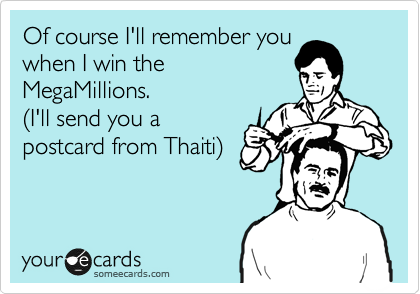Of course I'll remember you when I win the MegaMillions. %28I'll send you a postcard from Thaiti%29