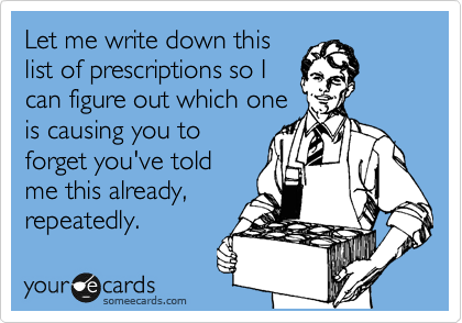 Let me write down this list of prescriptions so I can figure out which one is causing you to forget you've told me this already, repeatedly.
