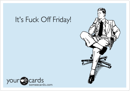It's Fuck Off Friday!