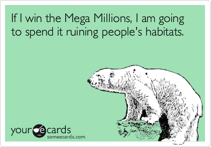 If I win the Mega Millions, I am going to spend it ruining people's habitats.