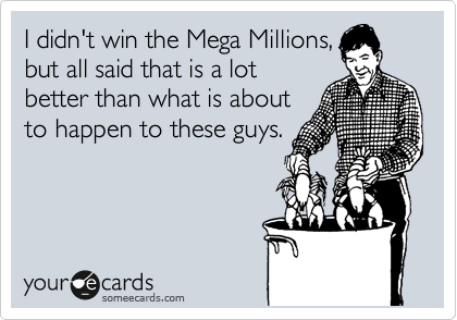 I didn't win the Mega Millions, but all said that is a lot better than what is about to happen to these guys.