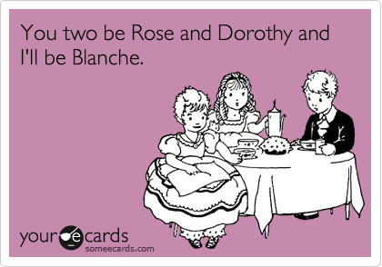 You two be Rose and Dorothy and I'll be Blanche.