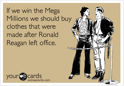 If we win the Mega Millions we should buy clothes that were made after Ronald Reagan left office.