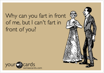 Why can you fart in front of me, but I can't fart in front of you?