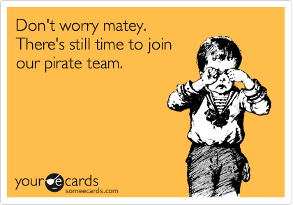 Don't worry matey. There's still time to join our pirate team.