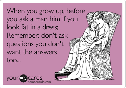 When you grow up, before  you ask a man him if you look fat in a dress; Remember: don't ask questions you don't want the answers too...