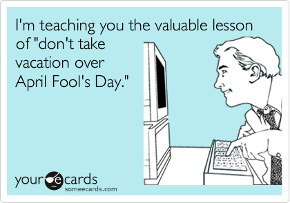 """I'm teaching you the valuable lesson of """"don't take vacation over April Fool's Day."""""""