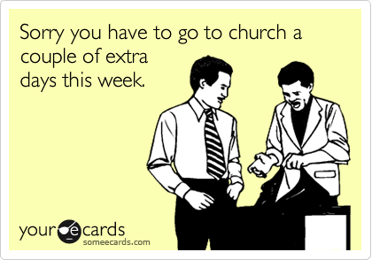 Sorry you have to go to church a couple of extra days this week.