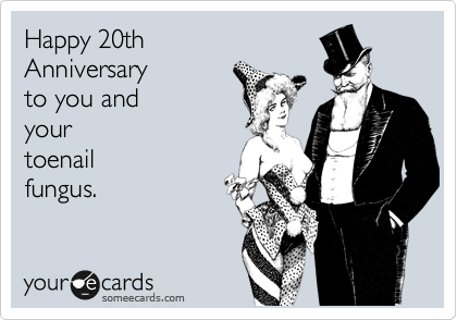 Happy 20th  Anniversary to you and your  toenail fungus.