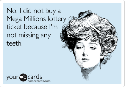No, I did not buy a  Mega Millions lottery  ticket because I'm not missing any teeth.
