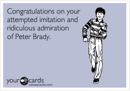 Congratulations on your attempted imitation and ridiculous admiration  of Peter Brady.