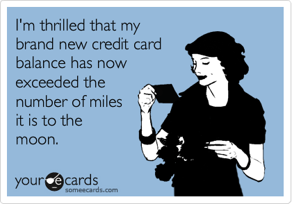 I'm thrilled that my brand new credit card balance has now exceeded the  number of miles it is to the moon.
