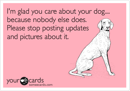 I'm glad you care about your dog.... because nobody else does. Please stop posting updates and pictures about it.