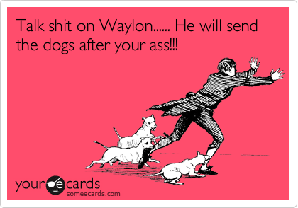 Talk shit on Waylon...... He will send the dogs after your ass!!!