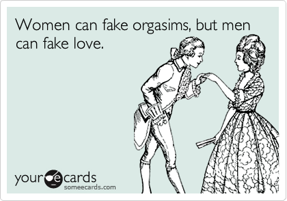 Women can fake orgasims, but men can fake love.