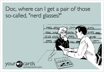 """Doc, where can I get a pair of those so-called, """"nerd glasses?"""""""