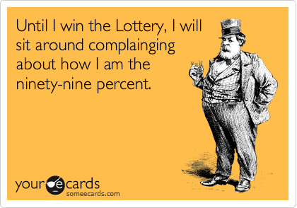 Until I win the Lottery, I will sit around complainging about how I am the ninety-nine percent.
